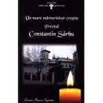 Un mare marturisitor crestin Preotul Constantin Sarbu