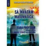 Sa invatam Matematica fara profesor clasa a IX-a Profil Stiinte ale Naturii