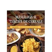 Mamaliga si terciul de cereale in 130 retete-traditionale si reinterpretate