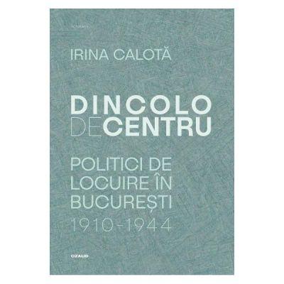 Dincolo de centru Politici de locuire in Bucuresti(1910-1944)