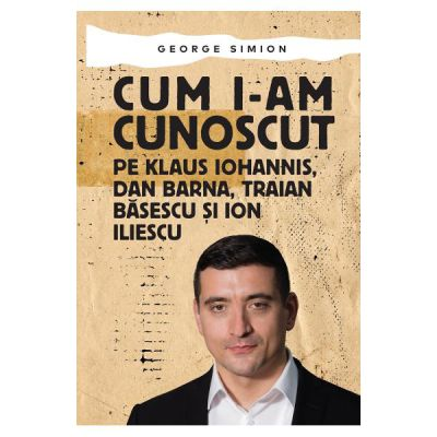 Cum i-am cunoscut pe Klaus Iohannis, Dan Barna, Traian Basescu si Ion Iliescu